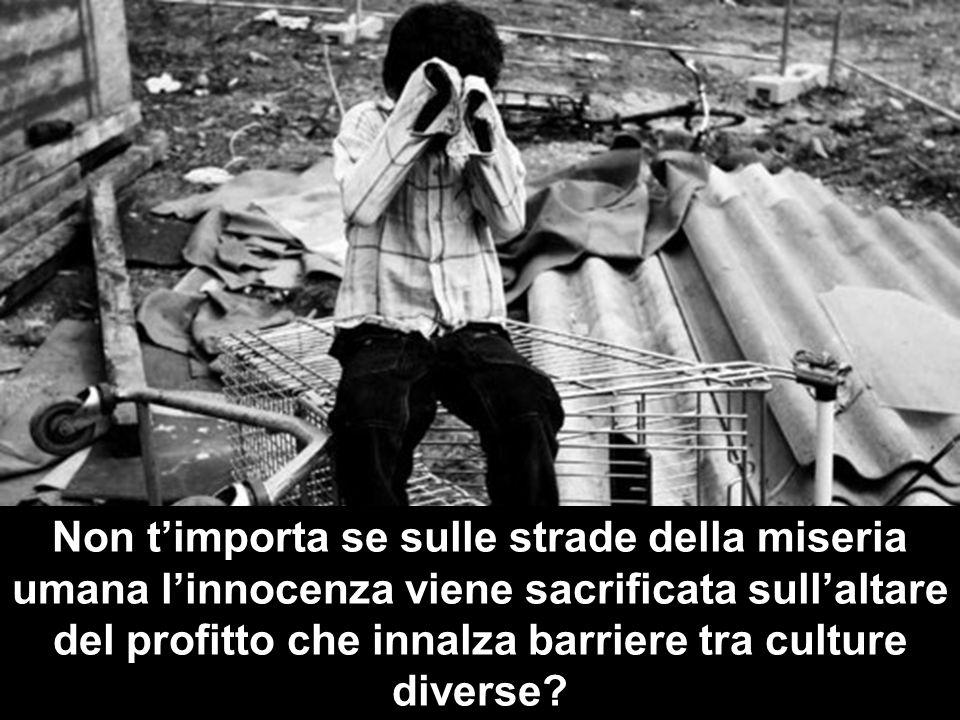 Non timporta se sulle strade della miseria umana linnocenza viene sacrificata sullaltare del profitto che innalza barriere tra culture diverse?