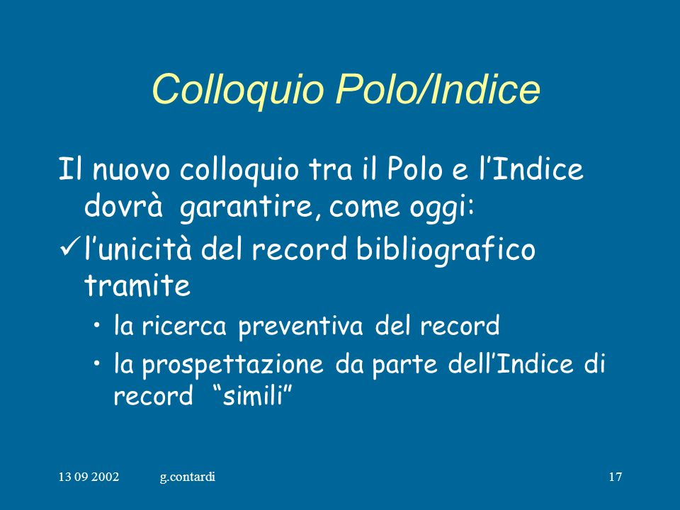 13 09 2002g.contardi17 Colloquio Polo/Indice Il nuovo colloquio tra il Polo e lIndice dovrà garantire, come oggi: lunicità del record bibliografico tramite la ricerca preventiva del record la prospettazione da parte dellIndice di record simili