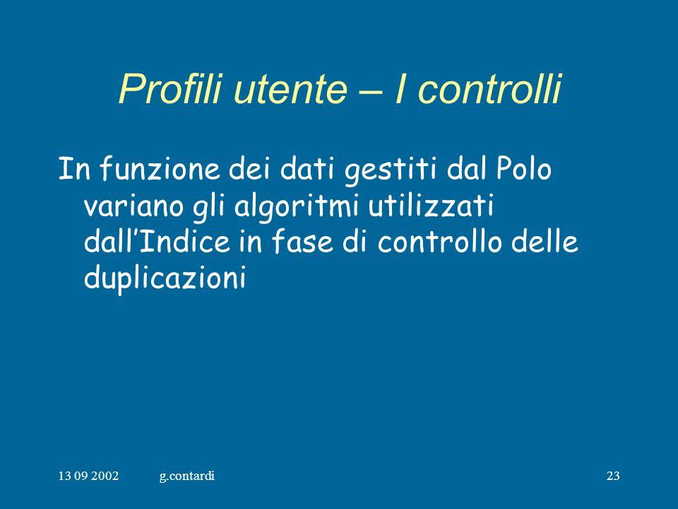 13 09 2002g.contardi23 Profili utente – I controlli In funzione dei dati gestiti dal Polo variano gli algoritmi utilizzati dallIndice in fase di controllo delle duplicazioni
