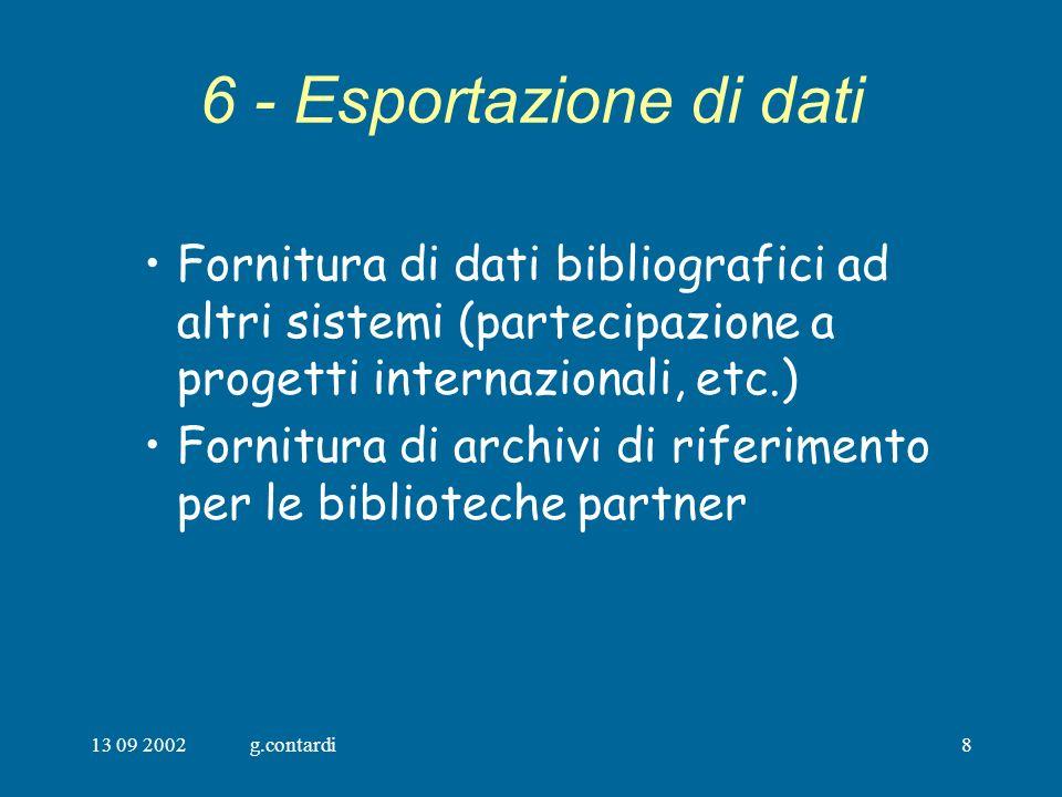 13 09 2002g.contardi8 6 - Esportazione di dati Fornitura di dati bibliografici ad altri sistemi (partecipazione a progetti internazionali, etc.) Fornitura di archivi di riferimento per le biblioteche partner