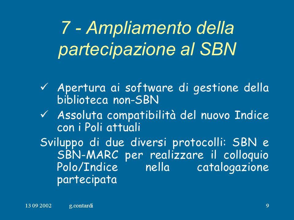 13 09 2002g.contardi9 7 - Ampliamento della partecipazione al SBN Apertura ai software di gestione della biblioteca non-SBN Assoluta compatibilità del nuovo Indice con i Poli attuali Sviluppo di due diversi protocolli: SBN e SBN-MARC per realizzare il colloquio Polo/Indice nella catalogazione partecipata