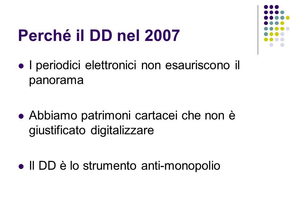 Perché il DD nel 2007 I periodici elettronici non esauriscono il panorama Abbiamo patrimoni cartacei che non è giustificato digitalizzare Il DD è lo strumento anti-monopolio