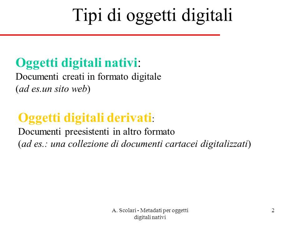 A. Scolari - Metadati per oggetti digitali nativi 2 Tipi di oggetti digitali Oggetti digitali nativi: Documenti creati in formato digitale (ad es.un s