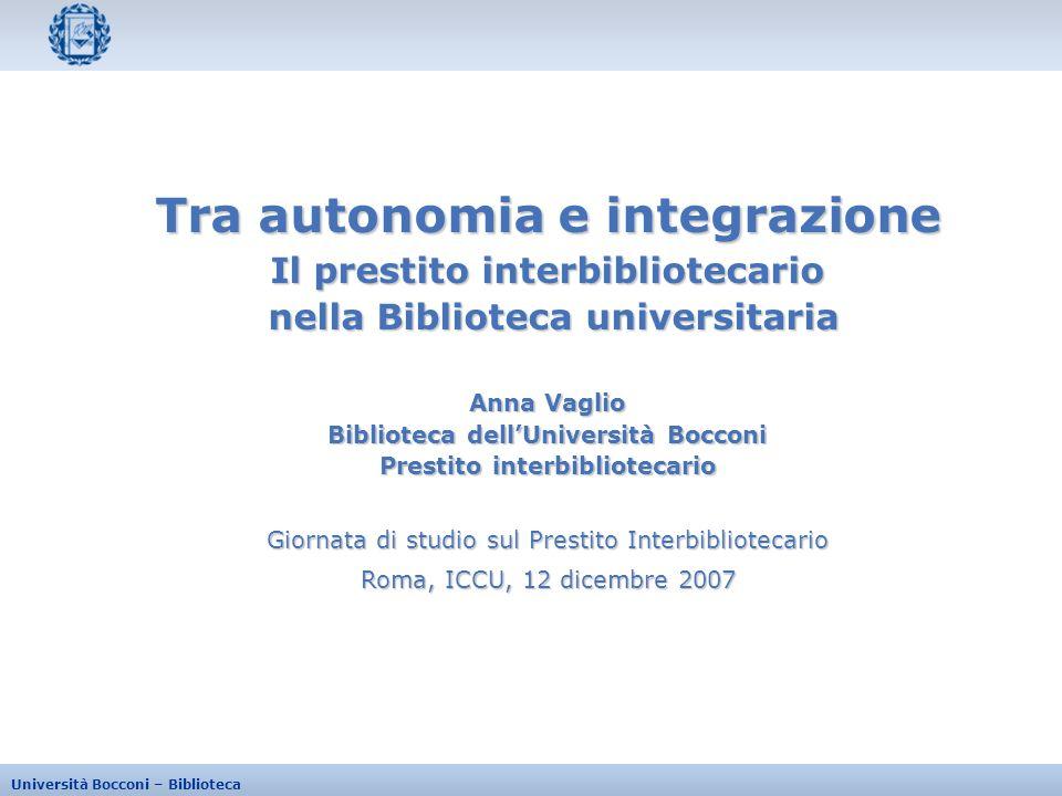 Università Bocconi – Biblioteca Giornata di studio sul Prestito Interbibliotecario Roma, ICCU, 12 dicembre 2007 Tra autonomia e integrazione Il presti