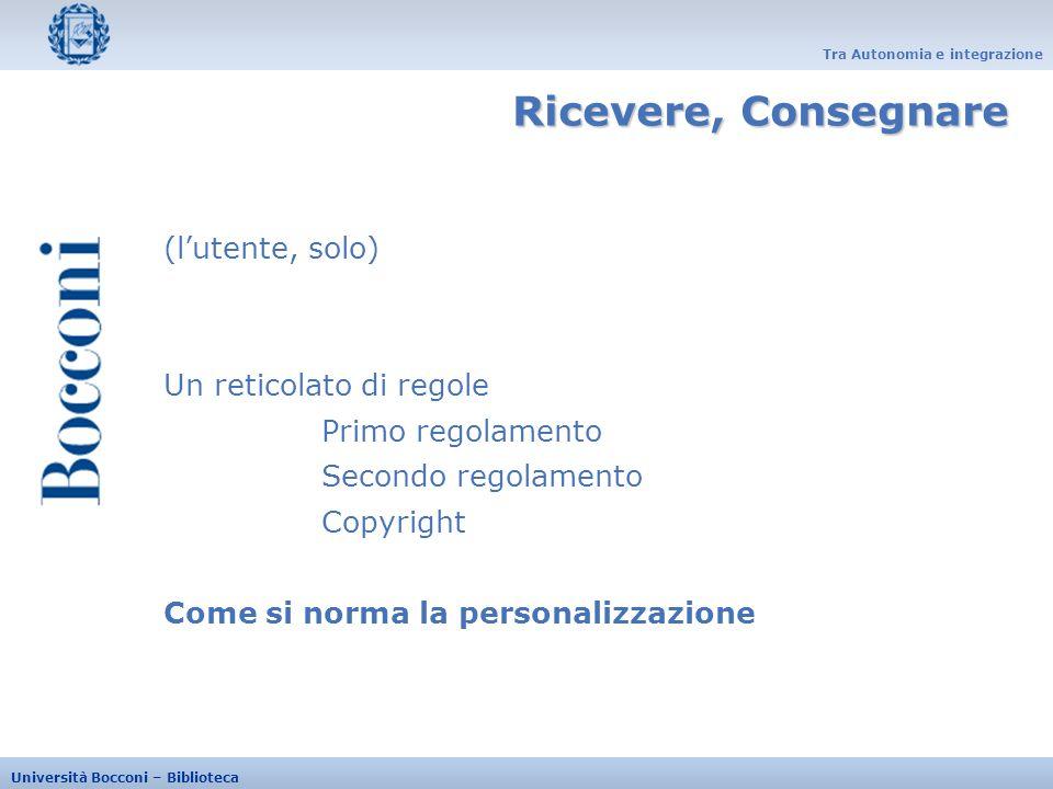 Tra Autonomia e integrazione Università Bocconi – Biblioteca (lutente, solo) Un reticolato di regole Primo regolamento Secondo regolamento Copyright C