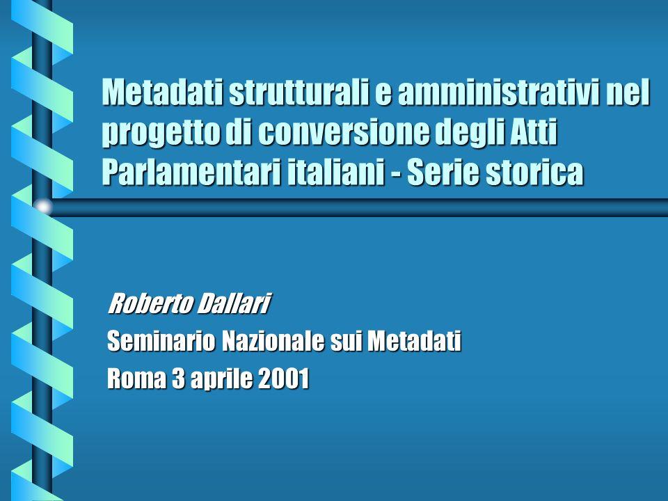 Metadati strutturali e amministrativi nel progetto di conversione degli Atti Parlamentari italiani - Serie storica Roberto Dallari Seminario Nazionale