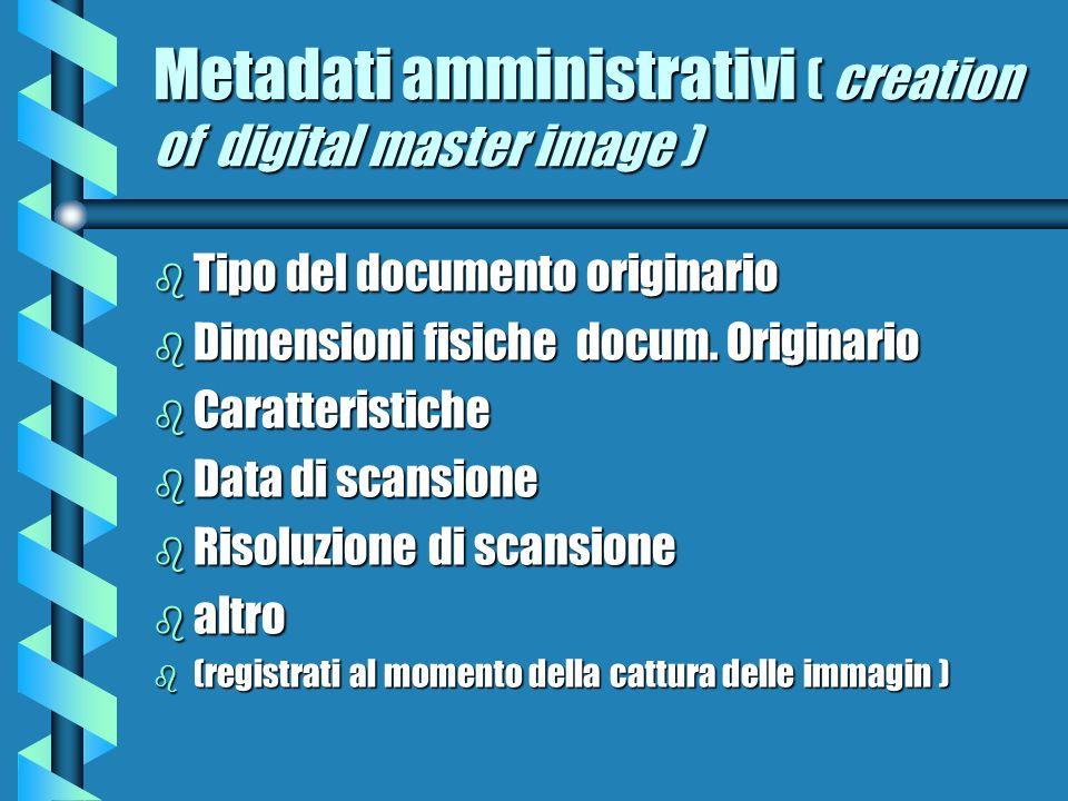 Metadati amministrativi ( creation of digital master image ) b Tipo del documento originario b Dimensioni fisiche docum. Originario b Caratteristiche