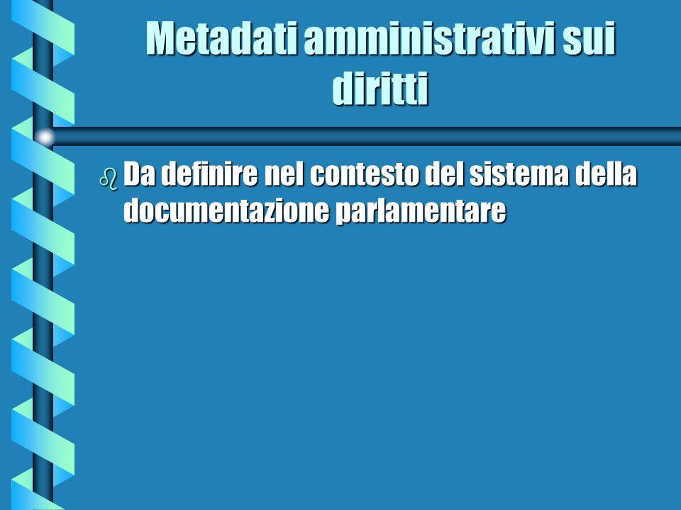 Metadati amministrativi sui diritti b Da definire nel contesto del sistema della documentazione parlamentare