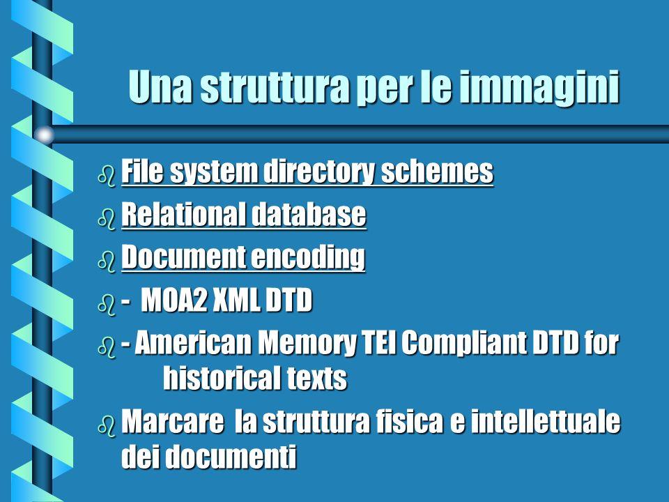 Una struttura per le immagini b File system directory schemes b Relational database b Document encoding b - MOA2 XML DTD b - American Memory TEI Compl