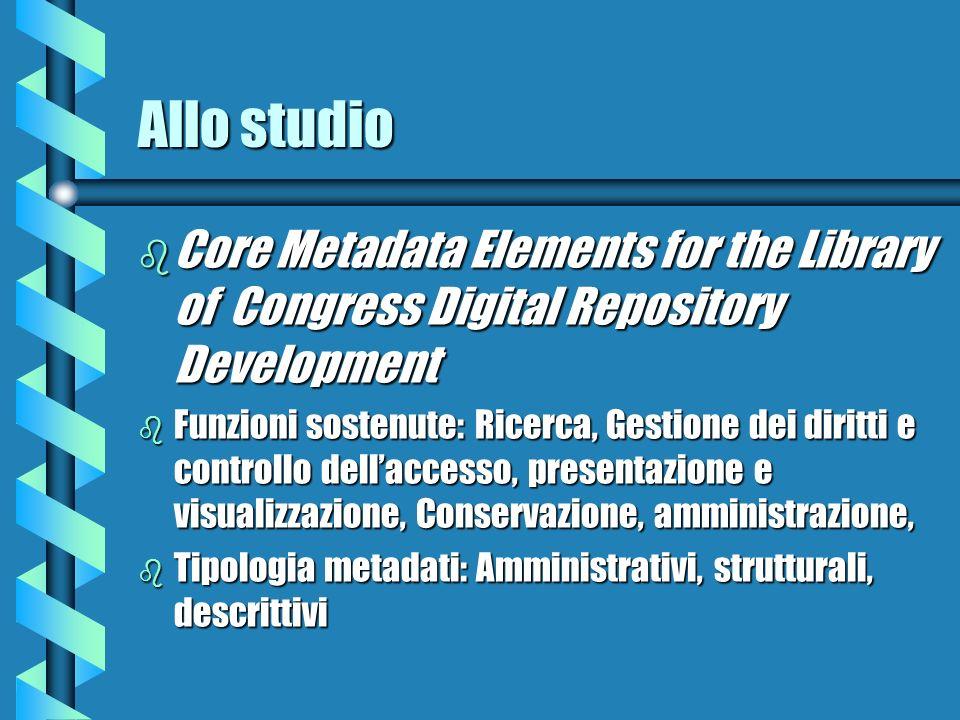 Allo studio b Core Metadata Elements for the Library of Congress Digital Repository Development b Funzioni sostenute: Ricerca, Gestione dei diritti e