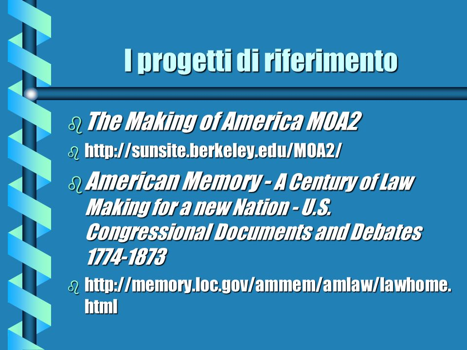 I progetti di riferimento b The Making of America MOA2 b http://sunsite.berkeley.edu/MOA2/ b American Memory - A Century of Law Making for a new Natio