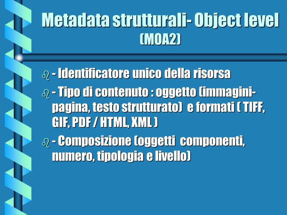 Metadati strutturali - Sub-object (MOA II) 1/2 b Dimensioni file (sent to intermediaries) b Divisioni strutturali (text encoding) b Correlazioni (Parent, Children, Siblings) b Tipo ( ex: TOC, main page … ) b Valore ( ex: page number )