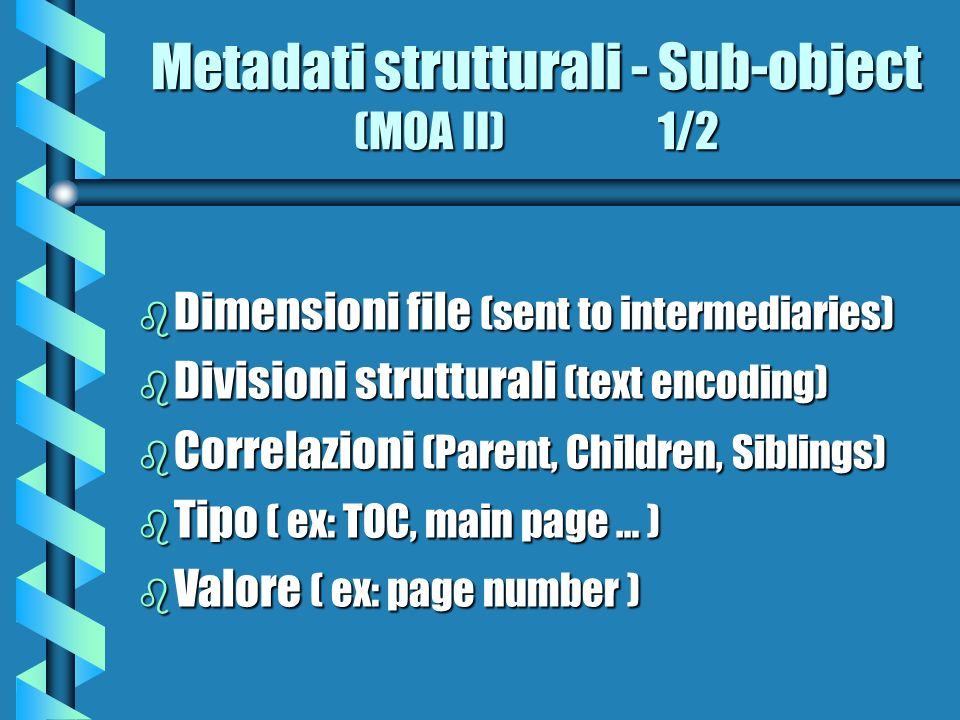 Metadati strutturali - Sub-object (MOA2) 2/2 b Sequenza (numeric indicator pages) b Formato ( available to internmediaries ) b Dimensions ( ex: resolution offered to intermediaries ) b Size b Reference ( URN )