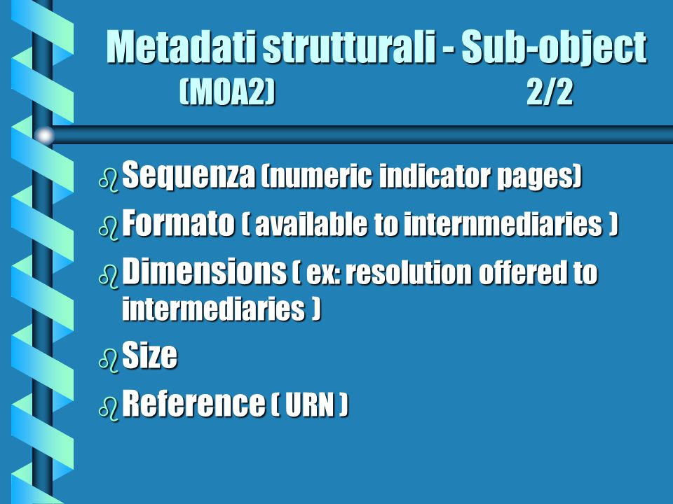 Metadati strutturali - Sub-object (MOA2) 2/2 b Sequenza (numeric indicator pages) b Formato ( available to internmediaries ) b Dimensions ( ex: resolu