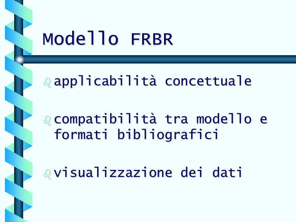 Modello FRBR b applicabilità concettuale b compatibilità tra modello e formati bibliografici b visualizzazione dei dati