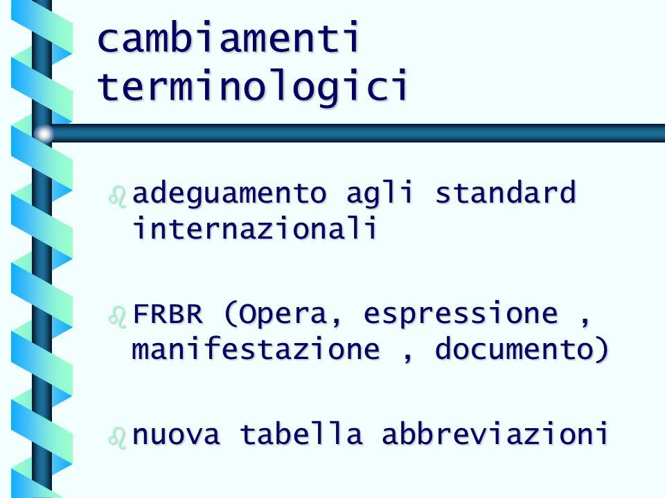 cambiamenti terminologici b adeguamento agli standard internazionali b FRBR (Opera, espressione, manifestazione, documento) b nuova tabella abbreviazioni