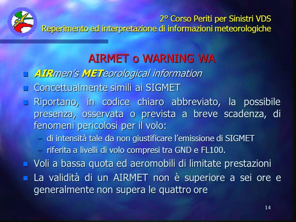 14 2° Corso Periti per Sinistri VDS Reperimento ed interpretazione di informazioni meteorologiche AIRMET o WARNING WA n AIRmens METeorological informa