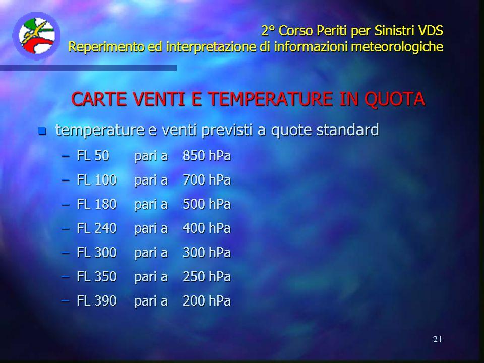 21 2° Corso Periti per Sinistri VDS Reperimento ed interpretazione di informazioni meteorologiche CARTE VENTI E TEMPERATURE IN QUOTA n temperature e v