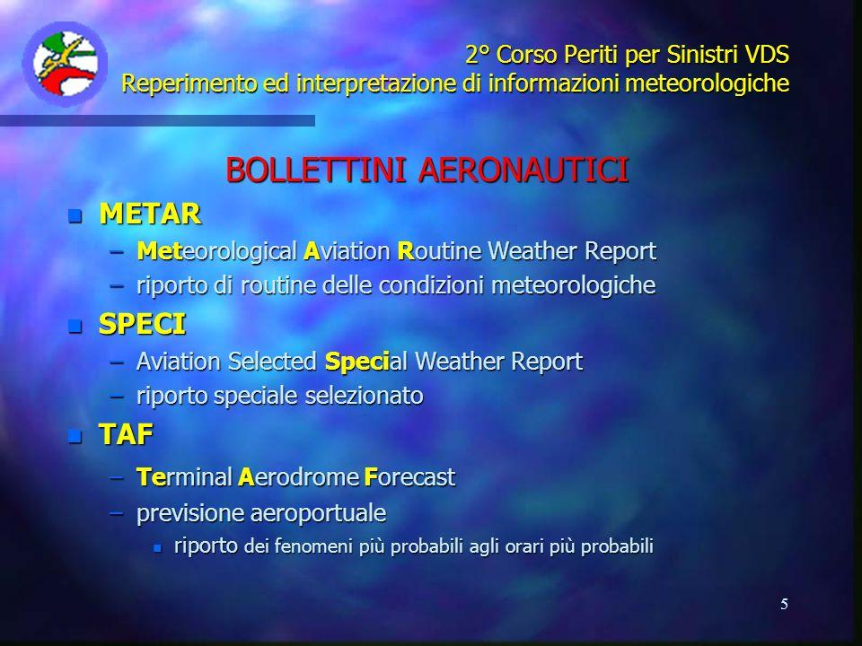 16 2° Corso Periti per Sinistri VDS Reperimento ed interpretazione di informazioni meteorologiche ALTRE INFORMAZIONI DISPONIBILI n AVVISI DAERODROMO (Aerodrome Warnings) –Riporti di fenomeni significativi con possibili pericoli per: n aeromobili in volo e a terra n strutture aeroportuali n RIPORTI RADAR RSD (Radar Storm Detection) –Segnalazione di eventuali echi radar meteo, con: n posizione degli echi (in coordinate polari) n top delle nubi (in metri) n SONDAGGI TERMODINAMICI (TEMP e plot grafico) –Grado di stabilità o instabilità atmosfera n possibile evoluzione di nubi cumuliformi anche imponenti
