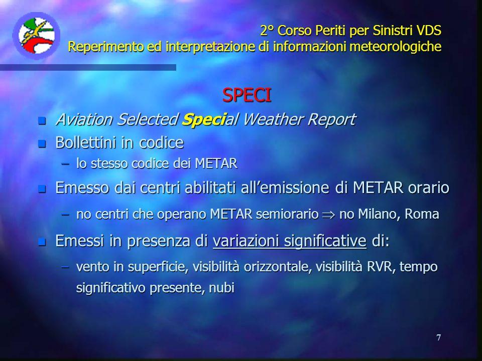 8 2° Corso Periti per Sinistri VDS Reperimento ed interpretazione di informazioni meteorologiche METAR LIME 022050Z VRB02KT 1200 RASN BR SCT004 BKN030 00/M01 Q1000= LIMF 022050Z VRB01KT 3500 -DZ BR BKN005 OVC015 01/M02 Q1002 RESN= LIMK 022000Z 36007KT 0100 -SN FG VV001 M02/M02 Q0998 RMK VAL INVIS= LIML 022050Z 00000KT 0900 R36R/P1500 -SN BCFG BKN003 OVC050 02/00 Q1001 NOSIG= LSGG 022050Z 18001KT 4500 RA FEW004 OVC035 00/M00 Q0989 NOSIG 23590299= LOWI 022050Z 14011G28KT 070V200 9999 FEW050 SCT065 BKN090 05/M03 Q0992 WS ALL RWY NOSIG=