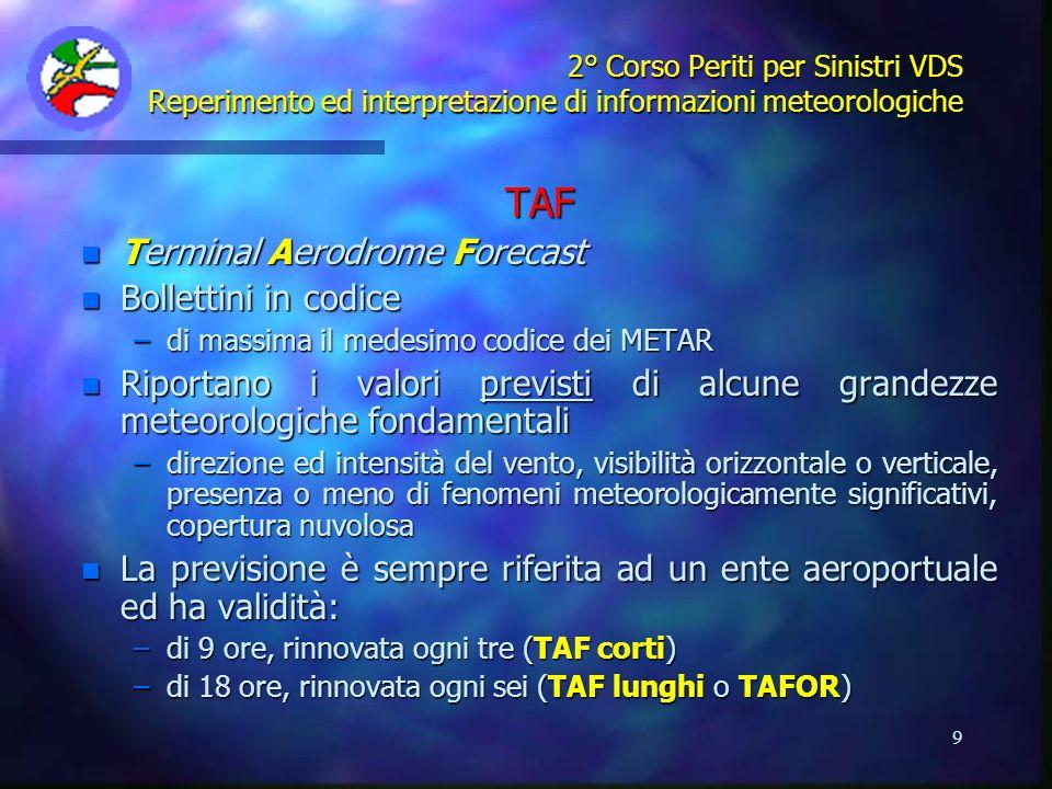10 2° Corso Periti per Sinistri VDS Reperimento ed interpretazione di informazioni meteorologiche TAF 9H LIMC 022000Z 022106 VRB05KT 1200 RA BR BKN005 OVC015 TEMPO 2106 0600 SN FG= LFML 022000Z 022106 14025KT 9999 FEW010 SCT025 BKN100 T14/21Z T11/06Z TEMPO 2103 14030G40KT 5000 RA SCT010 BKN020 BECMG 0306 18010KT 9999 SCT020 BKN100= TAF 18H LSZH 021600 030018 05005KT 1500 SN SCT005 SCT015 BKN030 BECMG 2402 24005KT 5000 RASN SCT010 BKN015 BECMG 0204 24010KT 6000 RA SCT015 BKN030 TEMPO 0414 26012G30KT BECMG 1215 28008KT 9999 SCT020 NBKN050 TEMPO 1218 7000 SHRA SCT010 BKN030=