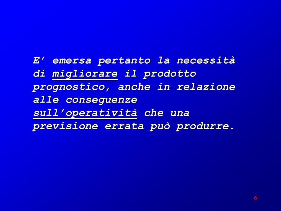 6 E emersa pertanto la necessità di migliorare il prodotto prognostico, anche in relazione alle conseguenze sulloperatività che una previsione errata può produrre.