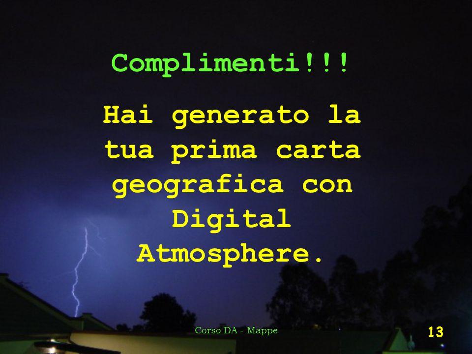 Corso DA - Mappe 13 Complimenti!!! Hai generato la tua prima carta geografica con Digital Atmosphere.