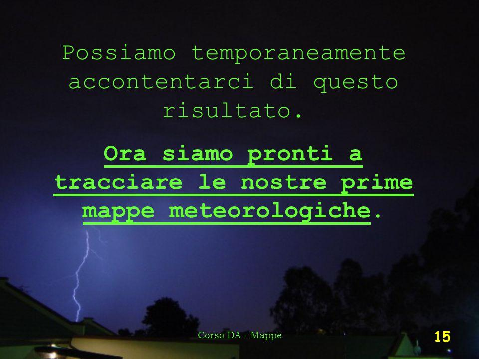 Corso DA - Mappe 15 Possiamo temporaneamente accontentarci di questo risultato. Ora siamo pronti a tracciare le nostre prime mappe meteorologiche.