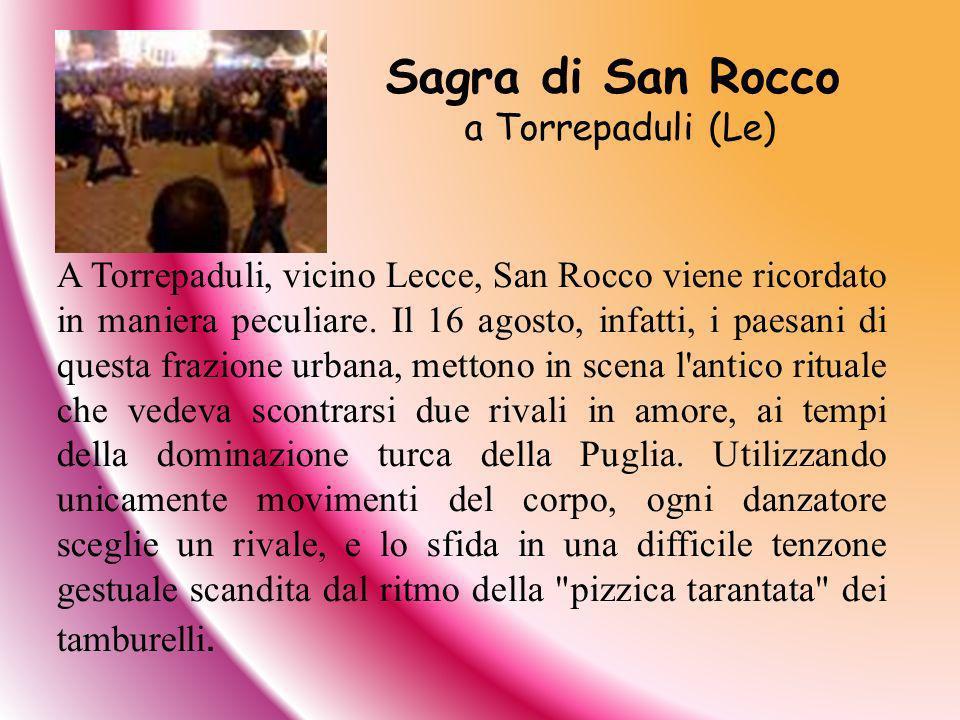 A Torrepaduli, vicino Lecce, San Rocco viene ricordato in maniera peculiare. Il 16 agosto, infatti, i paesani di questa frazione urbana, mettono in sc