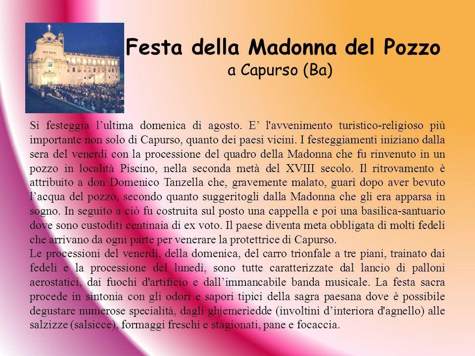Si festeggia lultima domenica di agosto. E l'avvenimento turistico-religioso più importante non solo di Capurso, quanto dei paesi vicini. I festeggiam