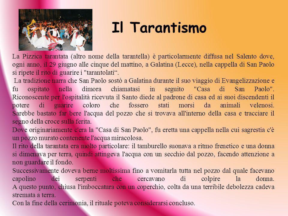 La Pizzica tarantata (altro nome della tarantella) è particolarmente diffusa nel Salento dove, ogni anno, il 29 giugno alle cinque del mattino, a Gala