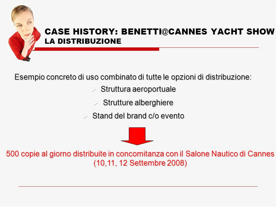 CASE HISTORY: BENETTI@CANNES YACHT SHOW LA DISTRIBUZIONE Esempio concreto di uso combinato di tutte le opzioni di distribuzione: Struttura aeroportuale Struttura aeroportuale Strutture alberghiere Strutture alberghiere Stand del brand c/o evento Stand del brand c/o evento 500 copie al giorno distribuite in concomitanza con il Salone Nautico di Cannes (10,11, 12 Settembre 2008)