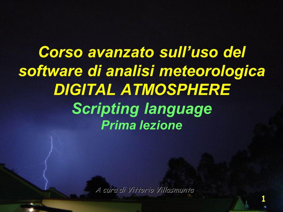Vittorio Villasmunta 1 A cura di Vittorio Villasmunta Corso avanzato sulluso del software di analisi meteorologica DIGITAL ATMOSPHERE Scripting langua