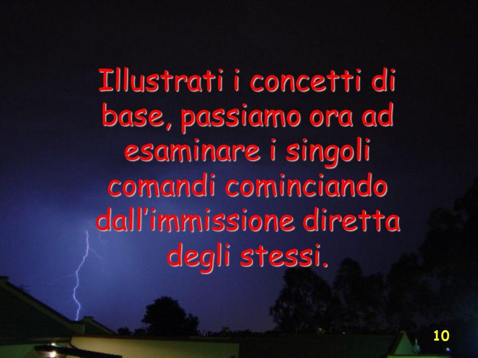 Vittorio Villasmunta 10 Illustrati i concetti di base, passiamo ora ad esaminare i singoli comandi cominciando dallimmissione diretta degli stessi.