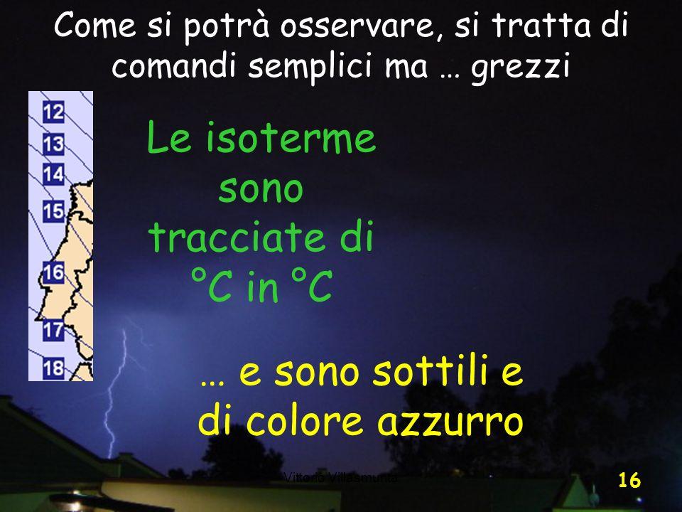 Vittorio Villasmunta 16 Come si potrà osservare, si tratta di comandi semplici ma … grezzi Le isoterme sono tracciate di °C in °C … e sono sottili e d
