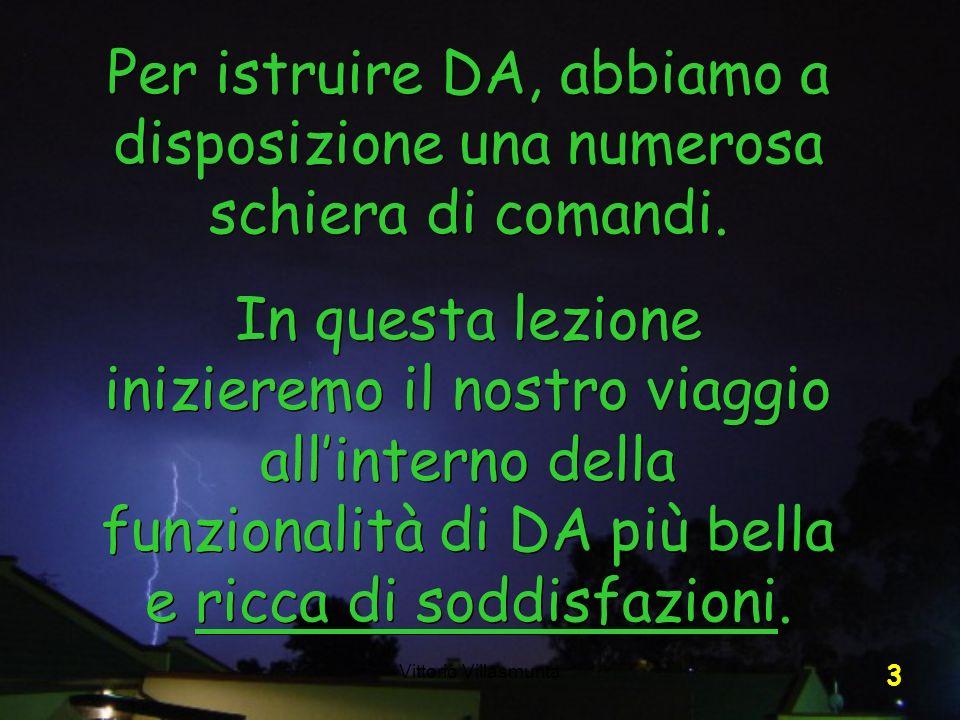 Vittorio Villasmunta 3 Per istruire DA, abbiamo a disposizione una numerosa schiera di comandi. In questa lezione inizieremo il nostro viaggio allinte