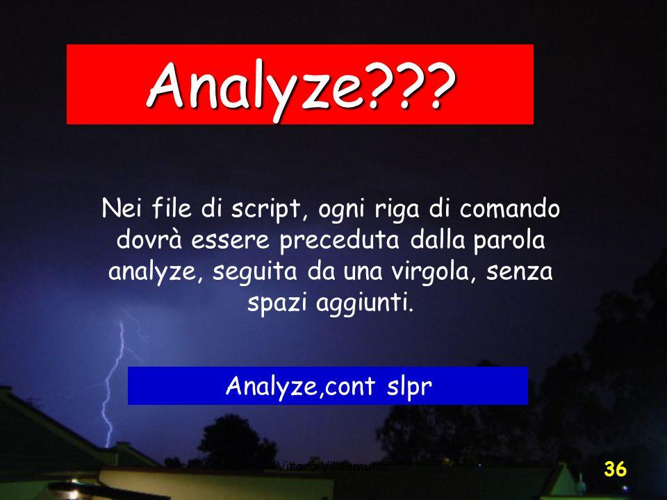 Vittorio Villasmunta 36 Analyze??? Nei file di script, ogni riga di comando dovrà essere preceduta dalla parola analyze, seguita da una virgola, senza