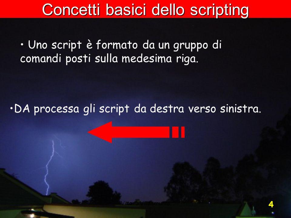 Vittorio Villasmunta 4 Concetti basici dello scripting Uno script è formato da un gruppo di comandi posti sulla medesima riga. DA processa gli script