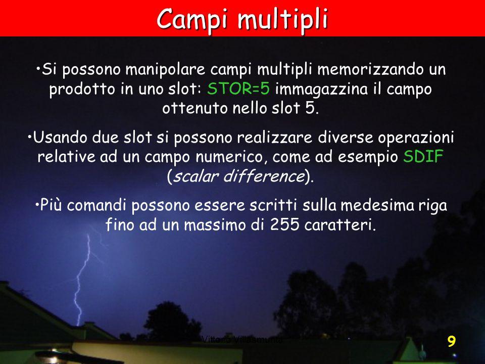 Vittorio Villasmunta 9 Si possono manipolare campi multipli memorizzando un prodotto in uno slot: STOR=5 immagazzina il campo ottenuto nello slot 5. U