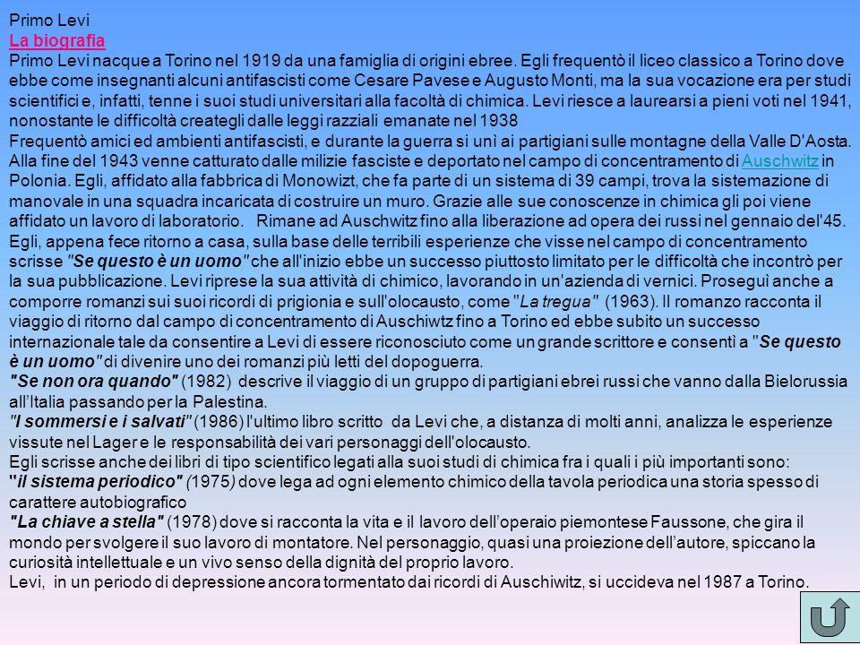 Primo Levi La biografia Primo Levi nacque a Torino nel 1919 da una famiglia di origini ebree. Egli frequentò il liceo classico a Torino dove ebbe come