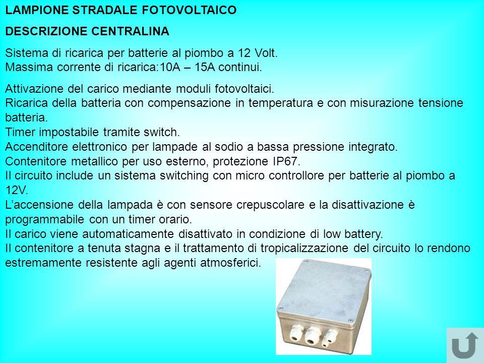LAMPIONE STRADALE FOTOVOLTAICO DESCRIZIONE CENTRALINA Sistema di ricarica per batterie al piombo a 12 Volt. Massima corrente di ricarica:10A – 15A con