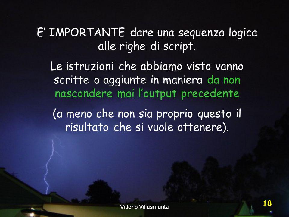 Vittorio Villasmunta 18 E IMPORTANTE dare una sequenza logica alle righe di script. Le istruzioni che abbiamo visto vanno scritte o aggiunte in manier