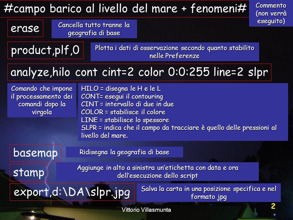 Vittorio Villasmunta 43 #1000-500mb Thickness# analyze,STOR=2 HGHT H000 STOR=1 HGHT H500 analyze,CONT cint=60 COLOR=0:0:0 DOTS SDIF=1:2 basemap STAMP export,d:\da\iso1000_500.jpg Variante: risparmiare un cassetto e disporre direttamente il contouring del nuovo campo ottenuto.