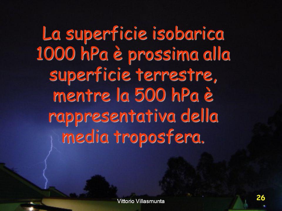 Vittorio Villasmunta 26 La superficie isobarica 1000 hPa è prossima alla superficie terrestre, mentre la 500 hPa è rappresentativa della media troposf