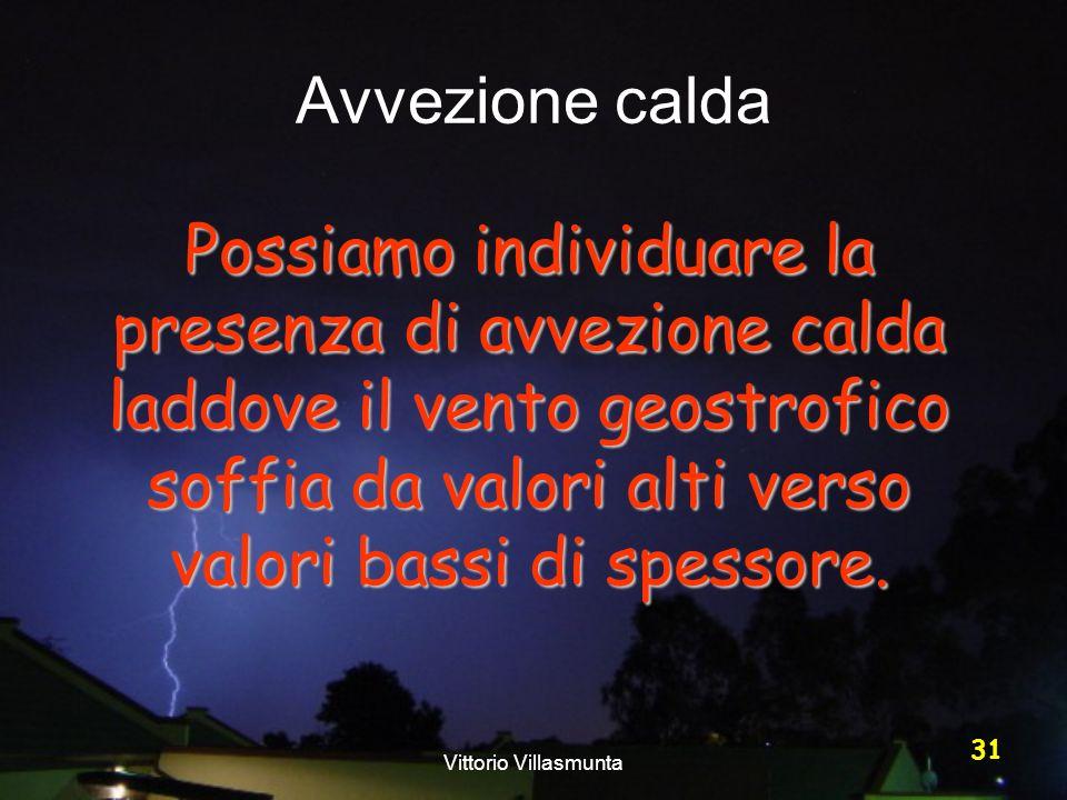 Vittorio Villasmunta 31 Avvezione calda Possiamo individuare la presenza di avvezione calda laddove il vento geostrofico soffia da valori alti verso v