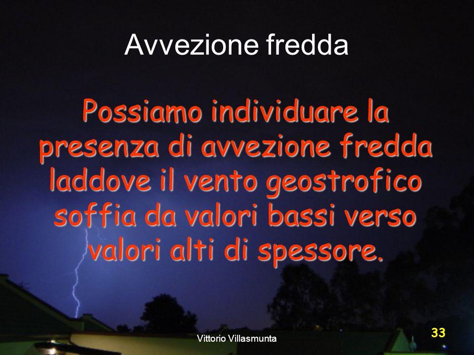 Vittorio Villasmunta 33 Avvezione fredda Possiamo individuare la presenza di avvezione fredda laddove il vento geostrofico soffia da valori bassi vers