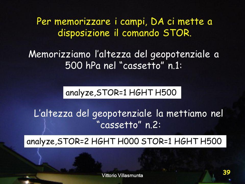 Vittorio Villasmunta 39 Per memorizzare i campi, DA ci mette a disposizione il comando STOR. analyze,STOR=1 HGHT H500 analyze,STOR=2 HGHT H000 STOR=1