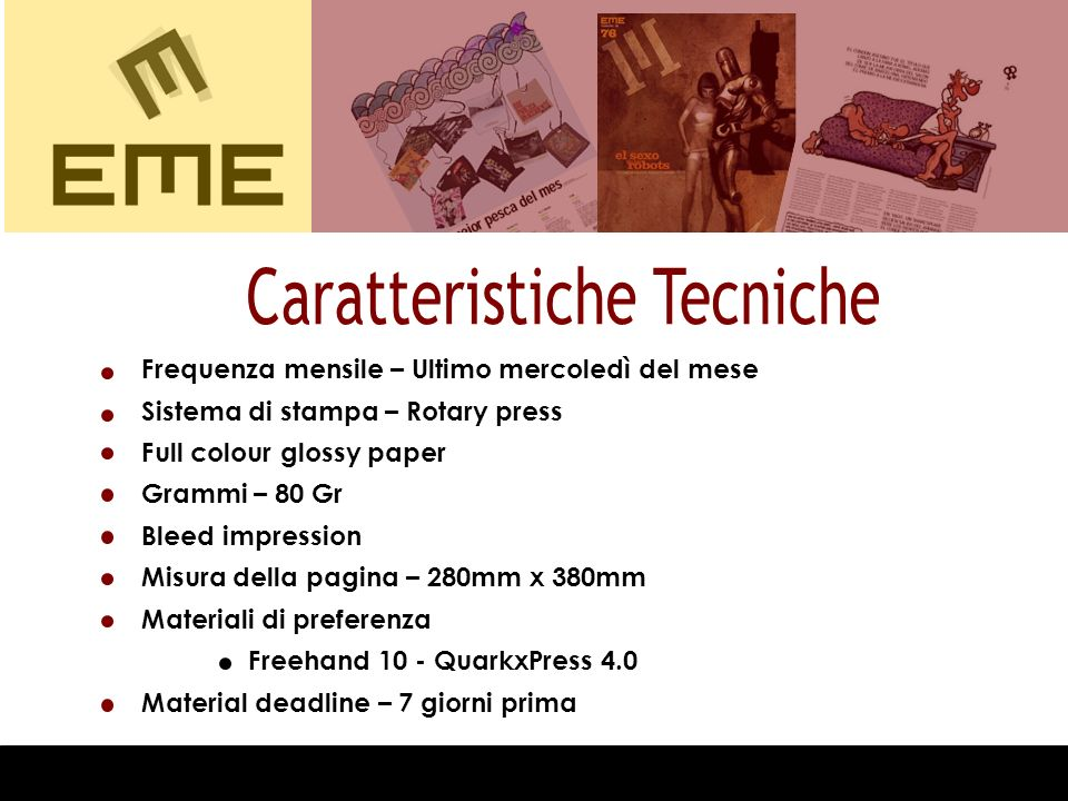 Frequenza mensile – Ultimo mercoledì del mese Sistema di stampa – Rotary press Full colour glossy paper Grammi – 80 Gr Bleed impression Misura della pagina – 280mm x 380mm Materiali di preferenza Freehand 10 - QuarkxPress 4.0 Material deadline – 7 giorni prima