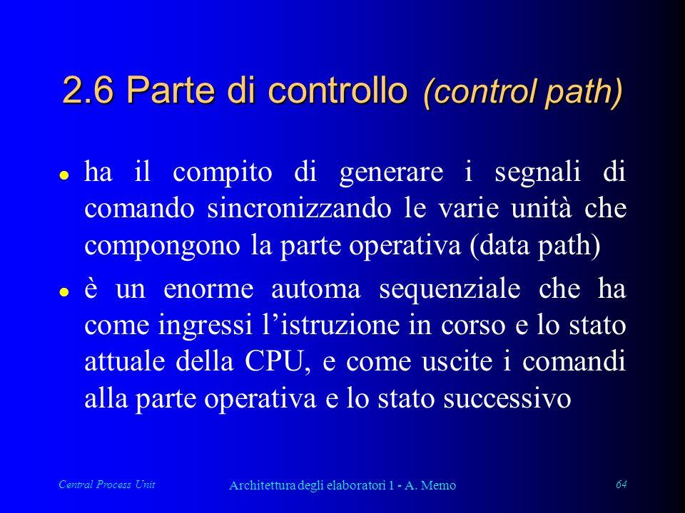 Central Process Unit Architettura degli elaboratori 1 - A. Memo 64 2.6 Parte di controllo (control path) l ha il compito di generare i segnali di coma