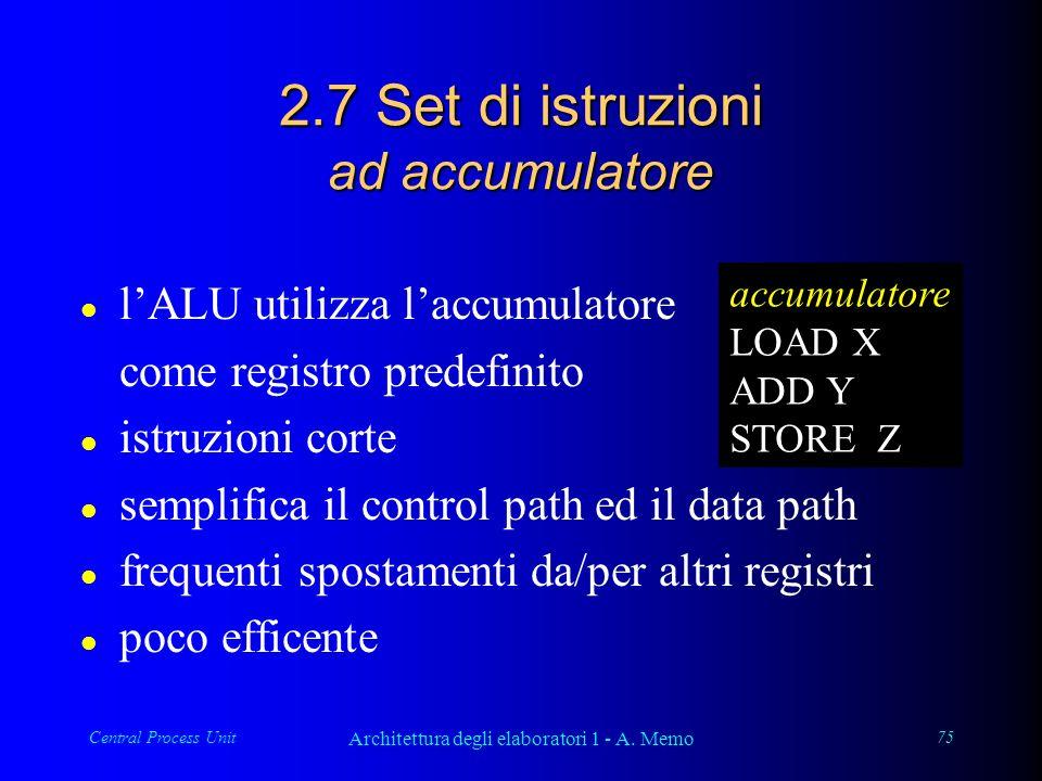 Central Process Unit Architettura degli elaboratori 1 - A. Memo 75 2.7 Set di istruzioni ad accumulatore l lALU utilizza laccumulatore come registro p